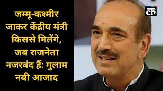 जम्मू-कश्मीर जाकर केंद्रीय मंत्री किससे मिलेंगे, जब राजनेता नजरबंद हैं: गुलाम नबी आजाद