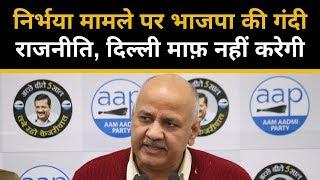 निर्भया मामले पर भाजपा की गंदी राजनीति, दिल्ली माफ़ नहीं करेगी