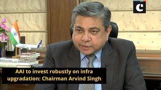 AAI to invest robustly on infra upgradation - Chairman Arvind Singh