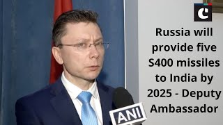 Russia will provide five S400 missiles to India by 2025 - Deputy Ambassador