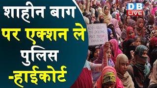 शाहीन बाग पर एक्शन ले पुलिस-हाईकोर्ट | Police take action on Shaheen Bagh — High Court | #DBLIVE