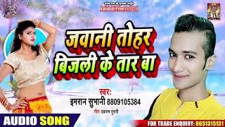 जवानी तोहार बिजली के तार बा - IMRAN SUBHANI - Latest Bhojpuri Songs 2020