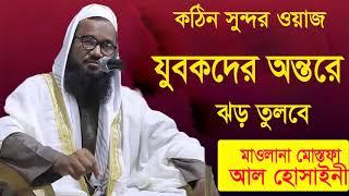 কঠিন সুন্দর ওয়াজ । যুবকদের অন্তরে ঝড় তুলবে । Mostofa Al Hossaini Bangla Waz Mahfil