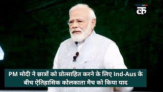 PM मोदी ने छात्रों को प्रोत्साहित करने के लिए Ind-Aus के बीच ऐतिहासिक कोलकाता मैच को किया याद