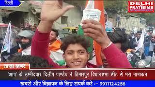 'आप' के उम्मीदवार  दिलीप पाण्डेय ने तिमारपुर विधानसभा सीट से भरा नामाकंन I DKP