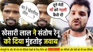 देखिए अभी अभी Live आये Khesari Lal और दिये Santosh Renu Yadav को मुंहतोड़ जवाब