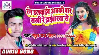 रंग दलवाईब अबकी ड्राईबरवा से   Rahul Raj Chauhan   Rang Dalwaib Abaki Baar Sakhi Re Driverwa Se