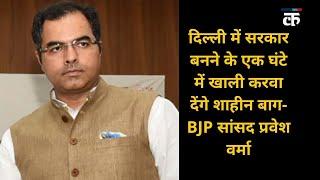 दिल्ली में सरकार बनने के एक घंटे में खाली करवा देंगे शाहीन बाग- BJP सांसद प्रवेश वर्मा