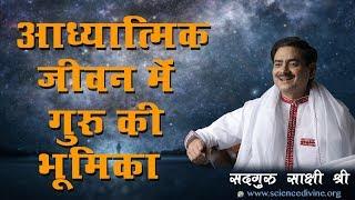 आध्यात्मिक जीवन में गुरु की भूमिका । Sadhguru Sakshi Shree.
