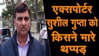 उद्योगपति सुशील गुप्ता पर किसने बरसाए थप्पड़, उद्योगपतियों में रोष