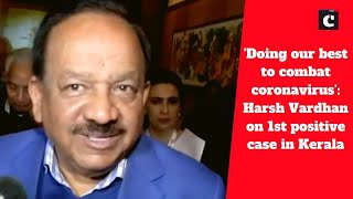 'Doing our best to combat coronavirus': Harsh Vardhan on 1st positive case in Kerala