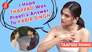 Taapsee Pannu: I Wish Thappad Was Preeti's Answer To Kabir Singh