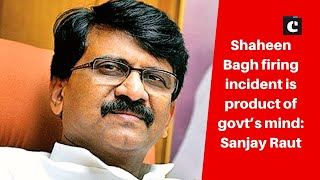 Shaheen Bagh firing incident is product of govt's mind: Sanjay Raut