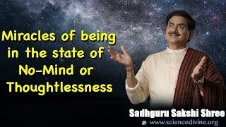 Miracles of being in the state of No-Mind or Thoughtlessness I Sadhguru Sakshi Shree