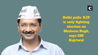 Delhi polls: BJP is only fighting election on Shaheen Bagh, says CM Kejriwal