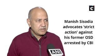 Manish Sisodia advocates 'strict action' against his former OSD arrested by CBI