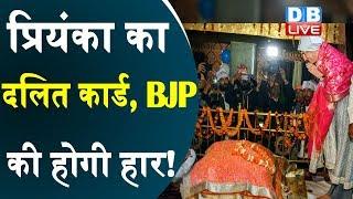 प्रियंका का दलित कार्ड, BJP की होगी हार !  प्रियंका ने रविदास मंदिर में टेका मात्था |