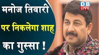Manoj Tiwari  पर निकलेगा शाह का गुस्सा !  Manoj Tiwari से छिन सकता है अध्यक्ष पद |#DBLIVE