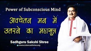 अवचेतन मन में उतरने का महासूत्र I Power of Subconscious mind I Sadhguru Sakshi Shree