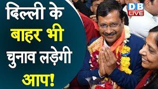 Delhi के बाहर भी चुनाव लड़ेगी आप !  इन दो राज्यों पर आप की नज़र |#DBLIVE
