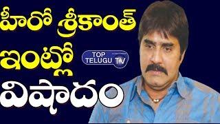 హీరో శ్రీకాంత్ ఇంట్లో విషాదం | Hero Srikanth Father News | Breaking News | Tollywood | Top Telugu TV