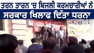 Tarn Taran में सरकार खिलाफ बिजली कर्मचारियों ने दिया धरना