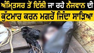 Amritsar से Delhi जा रहे नौजवान की मारपीट कर जिंदा जलाया