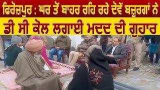 Firozpur : घर से बाहर रह रहे बज़ुर्गों ने DC से लगाई मदद की गुहार
