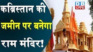 कब्रिस्तान की जमीन पर बनेगा राम मंदिर !  राम मंदिर निर्माण पर फिर उठे सवाल |#DBLIVE