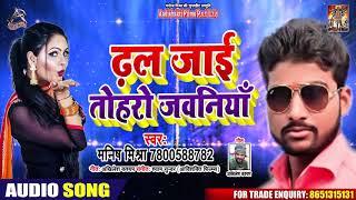 ढल जाइ तोहरो जवानियाँ - Manish Mishra - Dhal Jai Tohare Jawaniya - Bhojpuri Hit Songs 2020