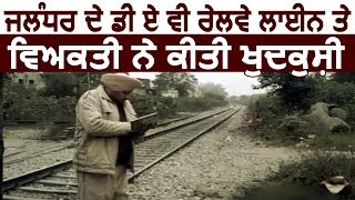 Jalandhar के D.A.V.रेलवे लाइन पर व्यक्ति ने की आत्महत्या
