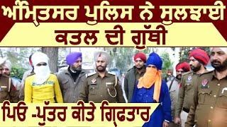 Amritsar police ने सुलझाई Harbans कत्ल मामले की गुथी, पिता -पुत्र किए गिरफ्तार