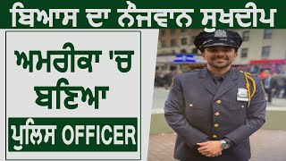 Beas का नौजवान Sukhdeep America में बना Police Officer