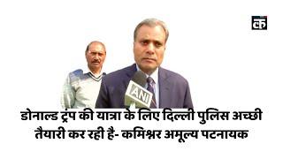 डोनाल्ड ट्रंप की यात्रा के लिए दिल्ली पुलिस अच्छी तैयारी कर रही है- कमिश्नर अमूल्य पटनायक