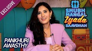 Pankhuri Awasthy Exclusive Interview | Shubh Mangal Zyada Saavdhan | Ayushmann Khurrana