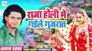 लकी बाबू का इस साल का सुपर हिट होली सांग || Raja Holi Me Gaile Gujrat || राजा होली में गइले गुजरात