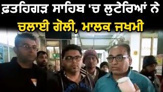 Fatehgarh Sahib में लुटेरों ने चलाई गोली, मालिक जख्मी