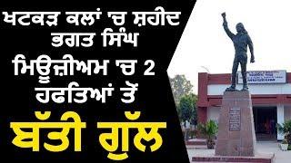 Khatkar Kalan में Shaheed Bhagat Singh के Museum में 2 हफ्ते से बिजली हुई गुल