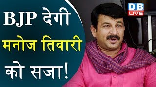 BJP देगी Manoj Tiwari को सजा ! दिल्ली BJP अध्यक्ष पद से हटेंगे Manoj Tiwari  |##DBLIVE