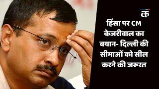 हिंसा पर CM केजरीवाल का बयान- दिल्ली की सीमाओं को सील करने की जरूरत