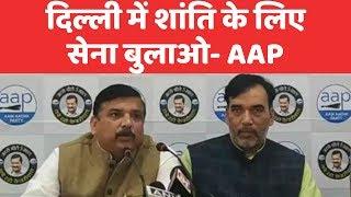 दिल्ली को बर्बाद मत कीजिए, शांति बहाली के लिए सेना बुलाएं - Sanjay Singh, AAP सांसद