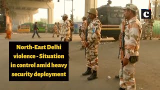 North-East Delhi violence: Situation in control amid heavy security deployment