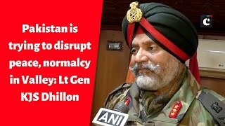 Pakistan is trying to disrupt peace, normalcy in Valley: Lt Gen KJS Dhillon