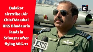Balakot airstrike : Air Chief Marshal RKS Bhadauria lands in Srinagar after flying MiG-21