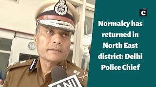 Normalcy has returned in North East district - Delhi Police Chief
