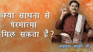 क्या साधना से परमात्मा मिल सकता है ? How to find God? sadhguru Sakshi Shree