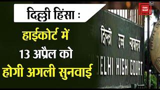 दिल्ली हिंसा: 13 अप्रैल को होगी हाईकोर्ट में अगली सुनवाई, पुलिस-केंद्र से 4 हफ्ते तक रिपोर्ट मांगी