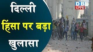 #DelhiViolance पर बड़ा खुलासा   पुलिस और स्पेशल ब्रांच की जांच में हुआ खुलासा   #DBLIVE