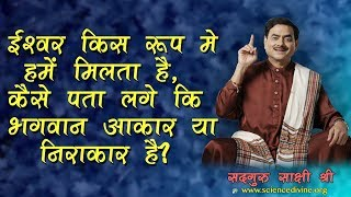 ईश्वर किस रूप मे हमें मिलता है, कैसे पता लगे कि भगवान आकार या निराकार है? Sadhguru Sakshi Shree