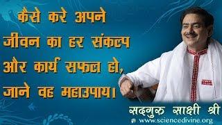 कैसे करे अपने जीवन का  हर संकल्प और कार्य सफल हो, जाने वह महाउपाय। Sadhguru Sakshi Shree